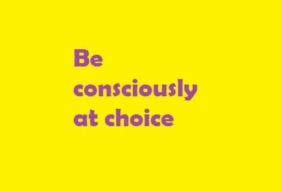 Be consciously at choice