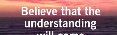 Believe that the understanding will come