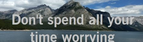 Don't spend all your time worrying