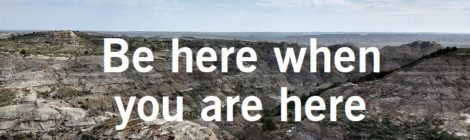 Be here when you are here